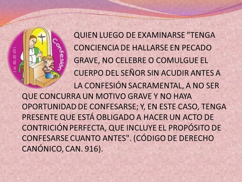QUIEN LUEGO DE EXAMINARSE TENGA CONCIENCIA DE HALLARSE EN PECADO GRAVE, NO CELEBRE O COMULGUE EL CUERPO DEL SEÑOR SIN ACUDIR ANTES A LA CONFESIÓN SACRAMENTAL, A NO SER QUE CONCURRA UN MOTIVO GRAVE Y NO HAYA OPORTUNIDAD DE CONFESARSE; Y, EN ESTE CASO, TENGA PRESENTE QUE ESTÁ OBLIGADO A HACER UN ACTO DE CONTRICIÓN PERFECTA, QUE INCLUYE EL PROPÓSITO DE CONFESARSE CUANTO ANTES .