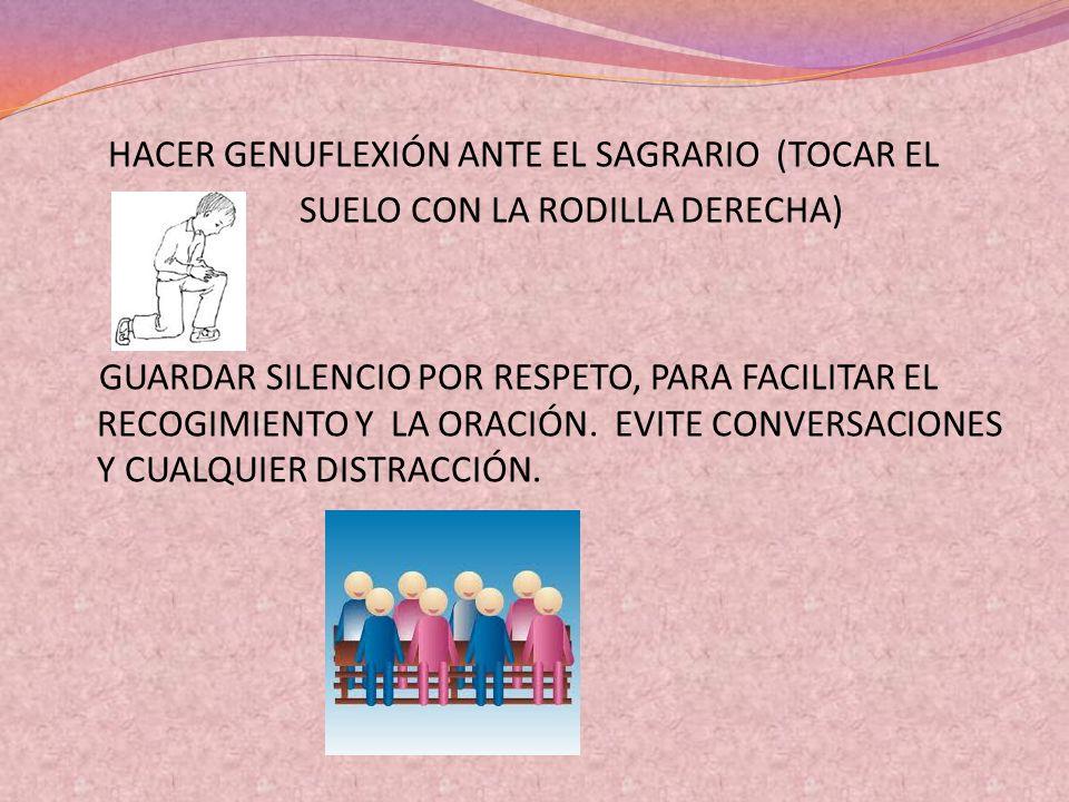 HACER GENUFLEXIÓN ANTE EL SAGRARIO (TOCAR EL SUELO CON LA RODILLA DERECHA) GUARDAR SILENCIO POR RESPETO, PARA FACILITAR EL RECOGIMIENTO Y LA ORACIÓN.