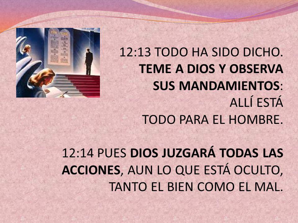12:13 TODO HA SIDO DICHO. TEME A DIOS Y OBSERVA SUS MANDAMIENTOS: ALLÍ ESTÁ TODO PARA EL HOMBRE.