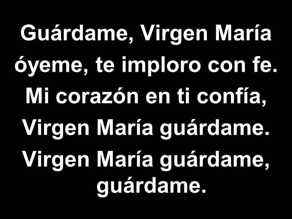 Guárdame, Virgen María óyeme, te imploro con fe