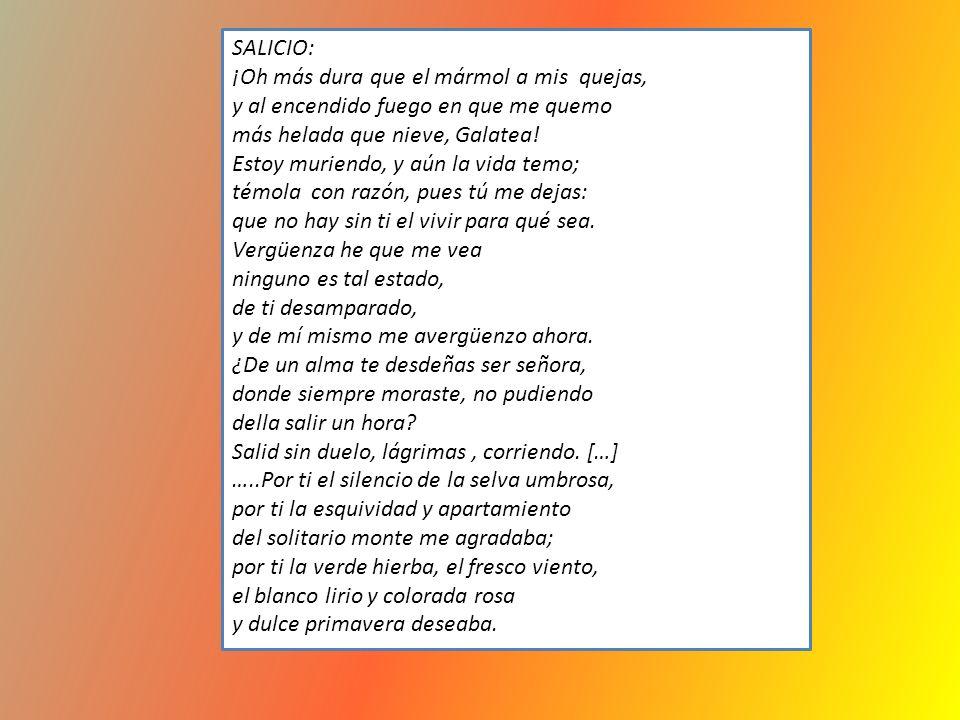 SALICIO: ¡Oh más dura que el mármol a mis quejas, y al encendido fuego en que me quemo. más helada que nieve, Galatea!