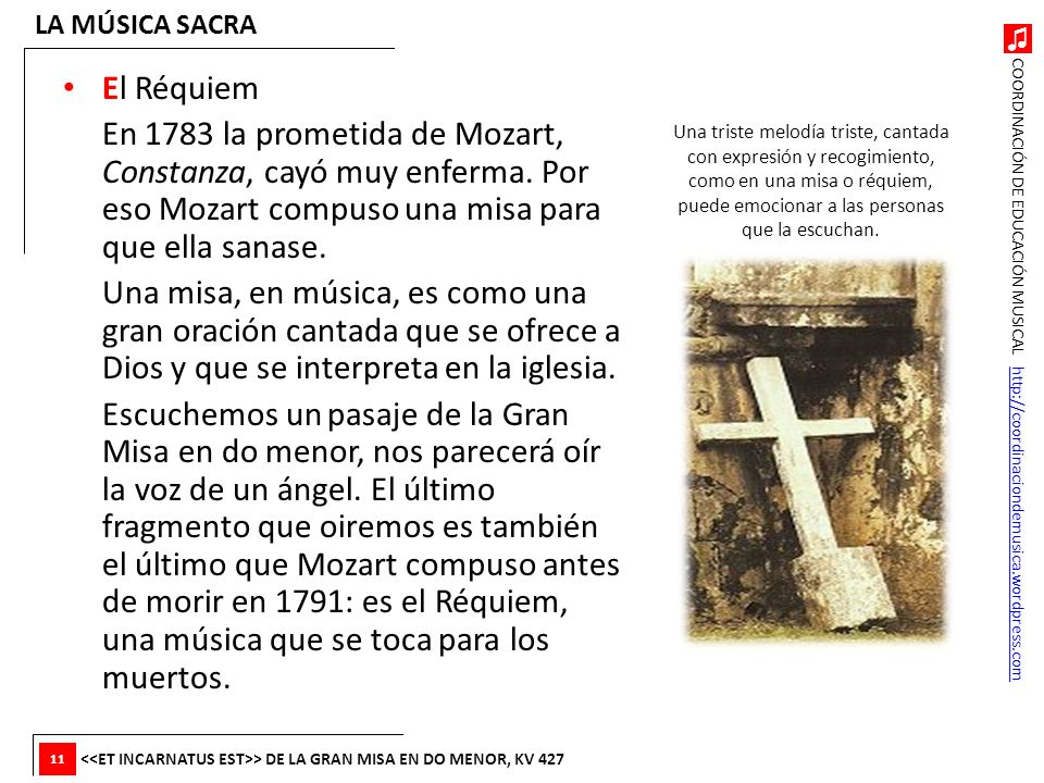 LA MÚSICA SACRA El Réquiem. En 1783 la prometida de Mozart, Constanza, cayó muy enferma. Por eso Mozart compuso una misa para que ella sanase.