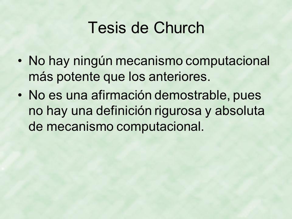 Tesis de Church No hay ningún mecanismo computacional más potente que los anteriores.
