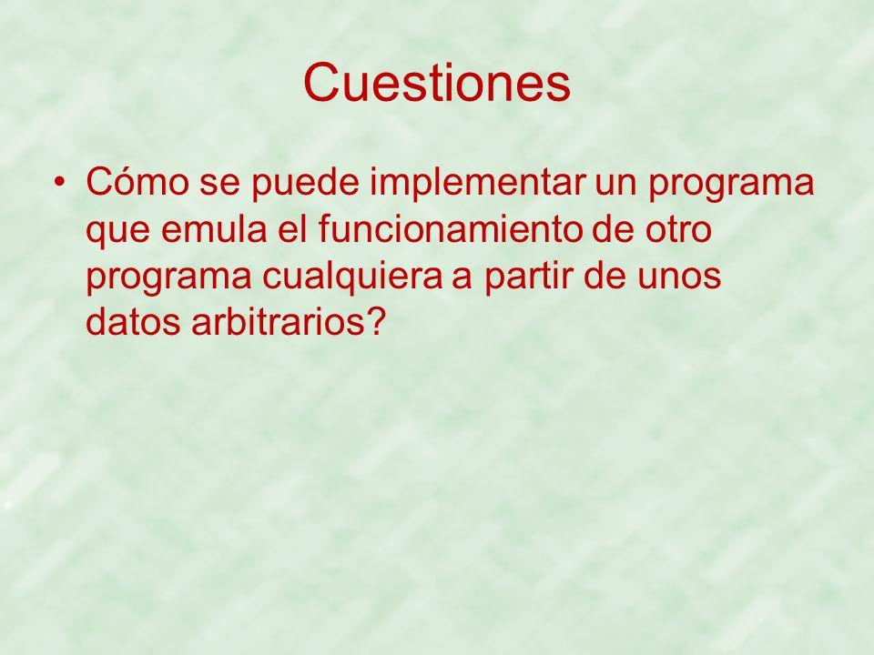 Cuestiones Cómo se puede implementar un programa que emula el funcionamiento de otro programa cualquiera a partir de unos datos arbitrarios