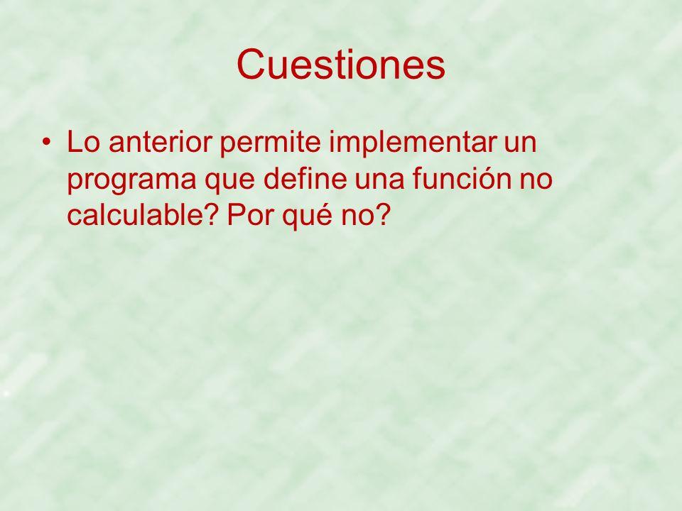Cuestiones Lo anterior permite implementar un programa que define una función no calculable.