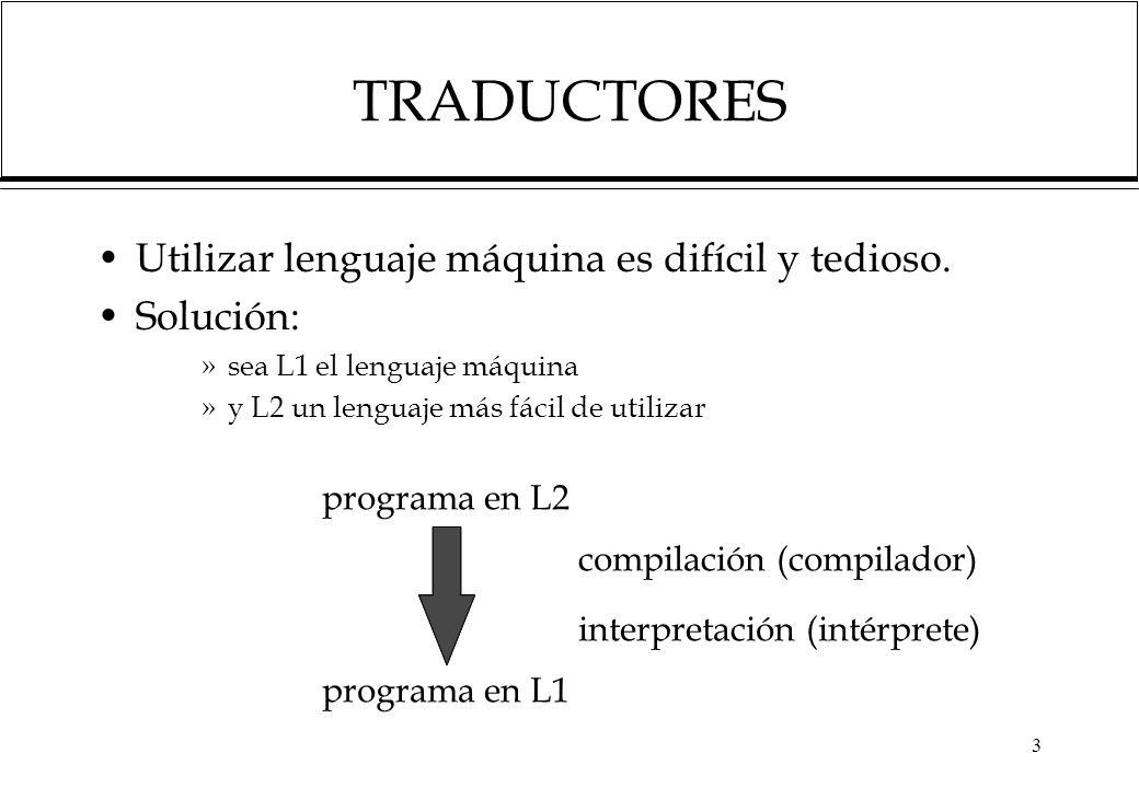 TRADUCTORES Utilizar lenguaje máquina es difícil y tedioso. Solución: