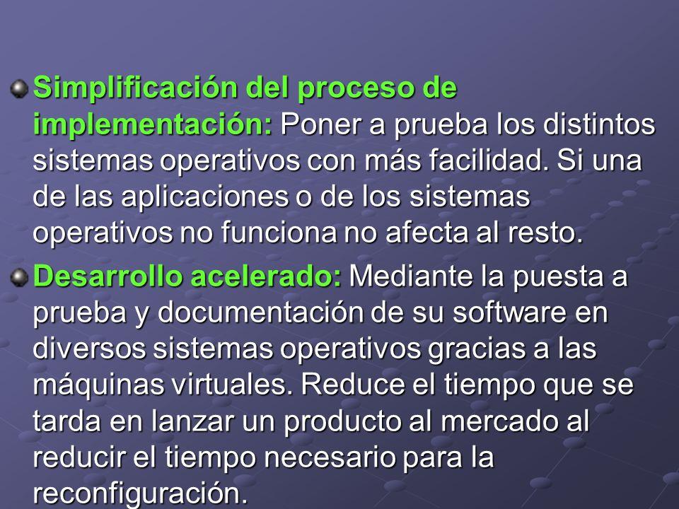 Simplificación del proceso de implementación: Poner a prueba los distintos sistemas operativos con más facilidad. Si una de las aplicaciones o de los sistemas operativos no funciona no afecta al resto.