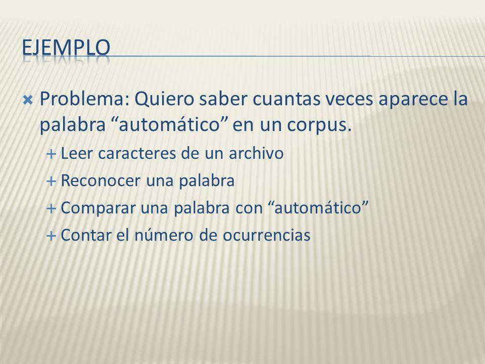 Ejemplo Problema: Quiero saber cuantas veces aparece la palabra automático en un corpus. Leer caracteres de un archivo.