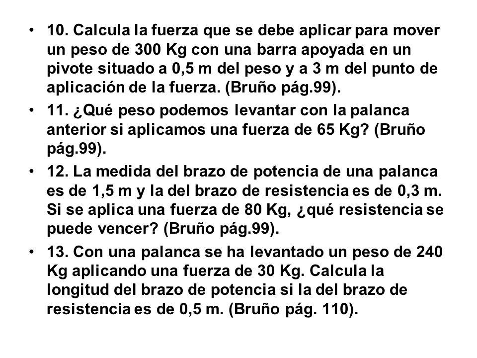 10. Calcula la fuerza que se debe aplicar para mover un peso de 300 Kg con una barra apoyada en un pivote situado a 0,5 m del peso y a 3 m del punto de aplicación de la fuerza. (Bruño pág.99).
