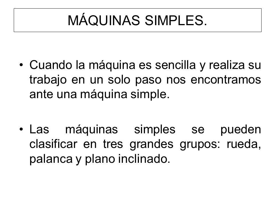 MÁQUINAS SIMPLES.Cuando la máquina es sencilla y realiza su trabajo en un solo paso nos encontramos ante una máquina simple.