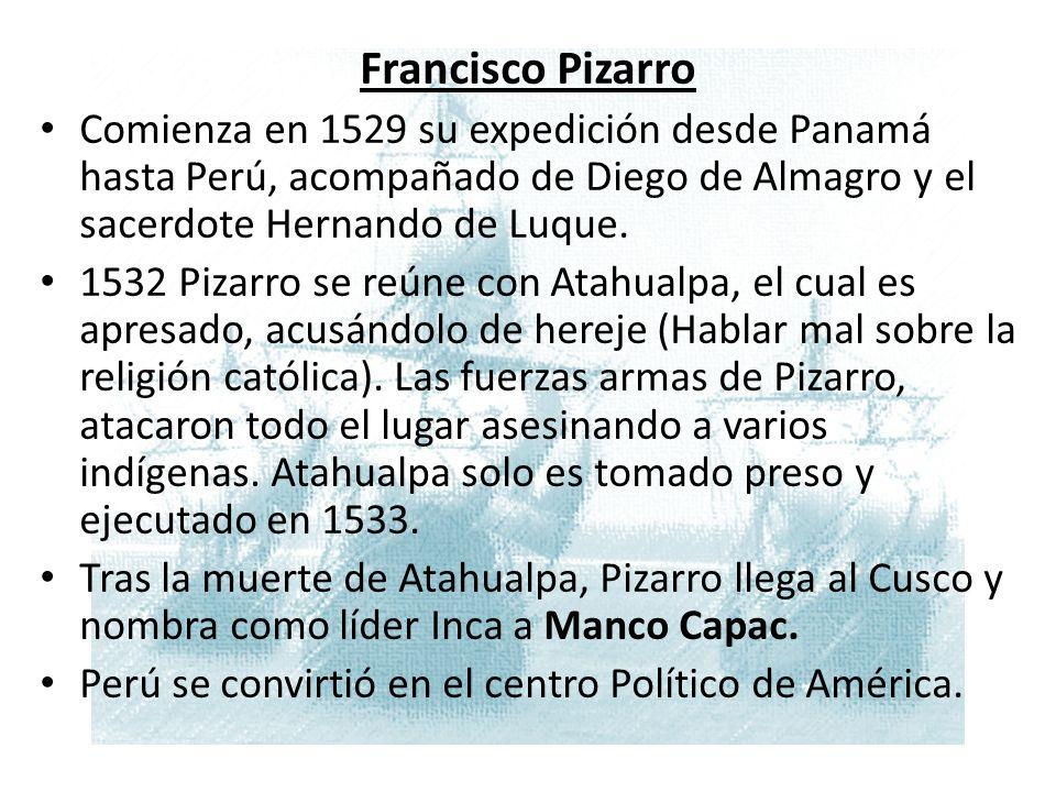 Francisco Pizarro Comienza en 1529 su expedición desde Panamá hasta Perú, acompañado de Diego de Almagro y el sacerdote Hernando de Luque.