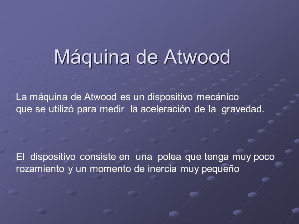 Máquina de Atwood La máquina de Atwood es un dispositivo mecánico