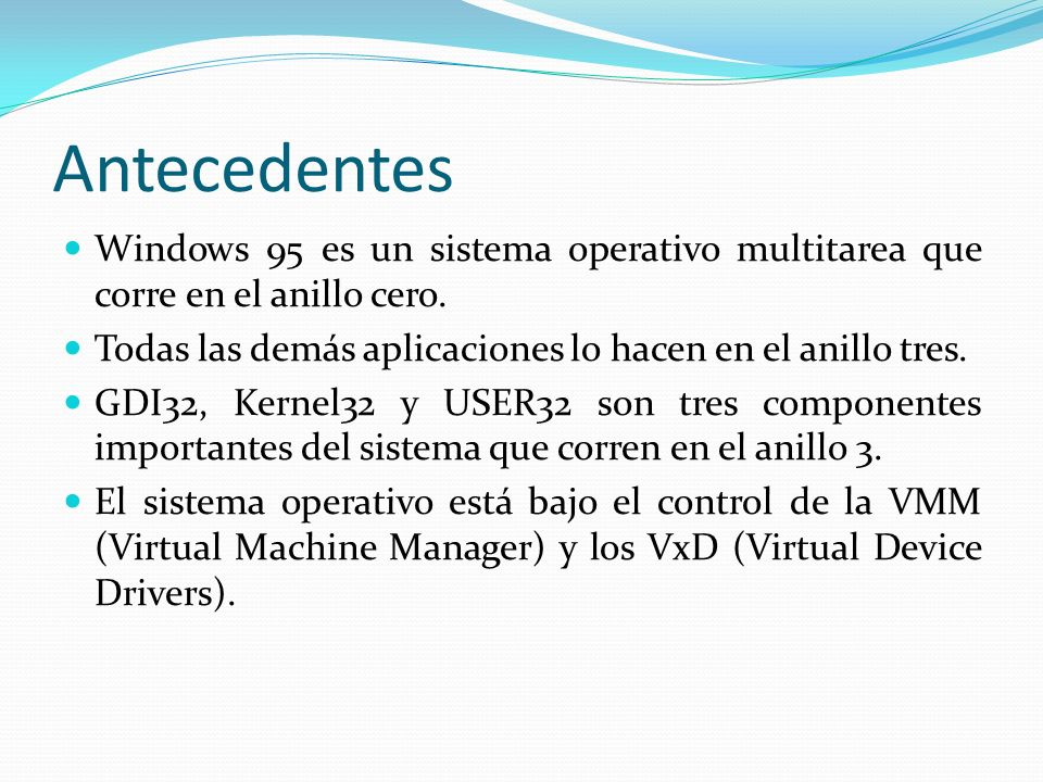 Antecedentes Windows 95 es un sistema operativo multitarea que corre en el anillo cero. Todas las demás aplicaciones lo hacen en el anillo tres.