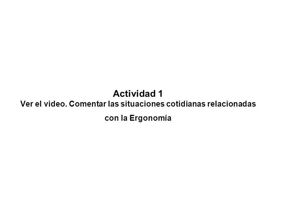 Actividad 1 Ver el video. Comentar las situaciones cotidianas relacionadas con la Ergonomía
