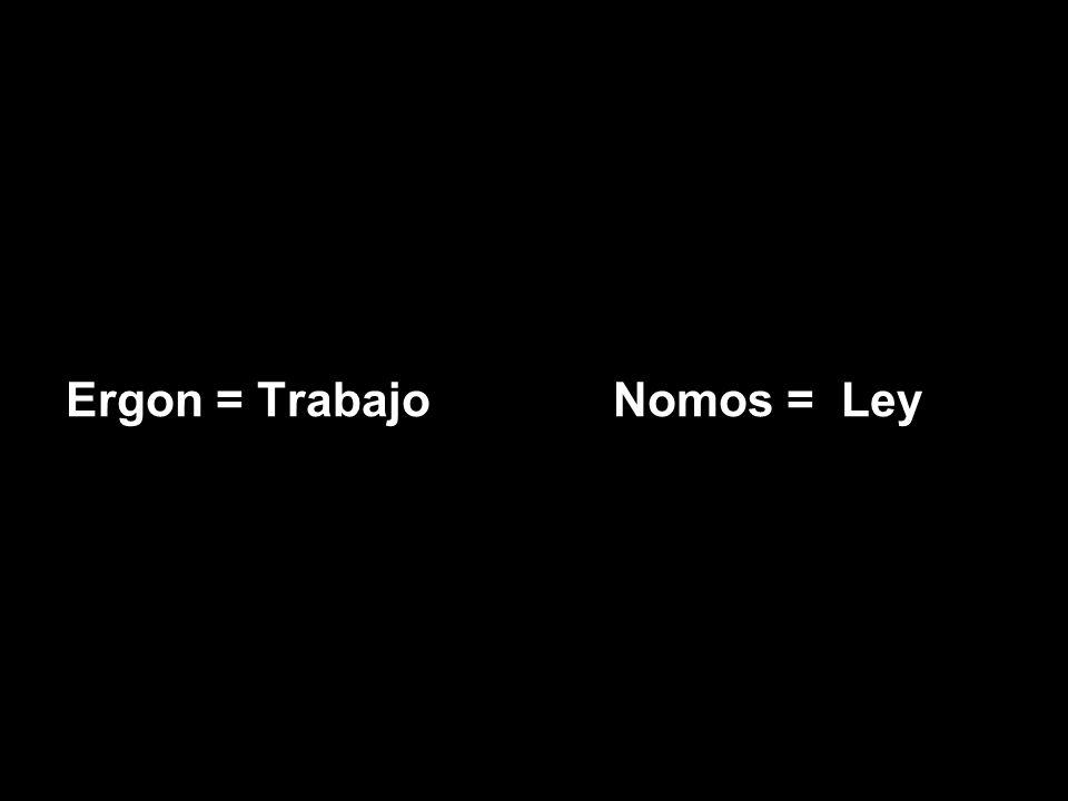 Ergon = Trabajo Nomos = Ley