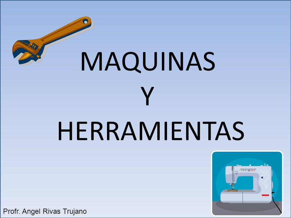 MAQUINAS Y HERRAMIENTAS Profr. Angel Rivas Trujano