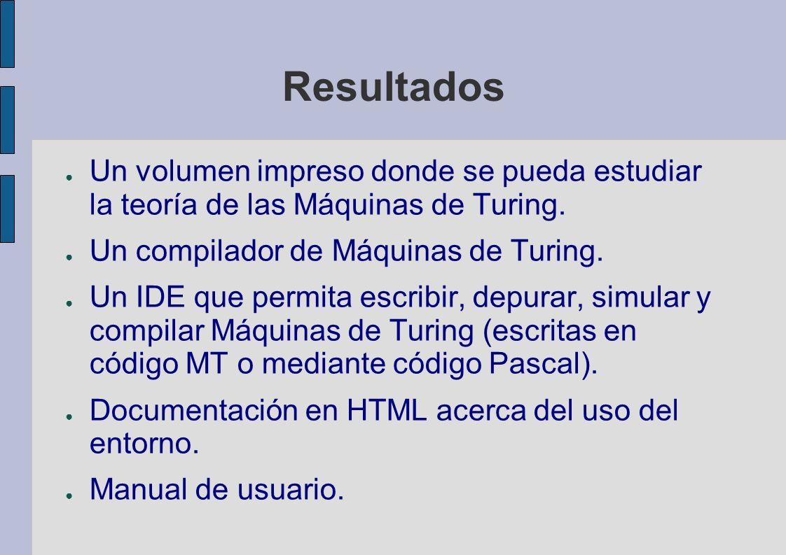 Resultados Un volumen impreso donde se pueda estudiar la teoría de las Máquinas de Turing. Un compilador de Máquinas de Turing.