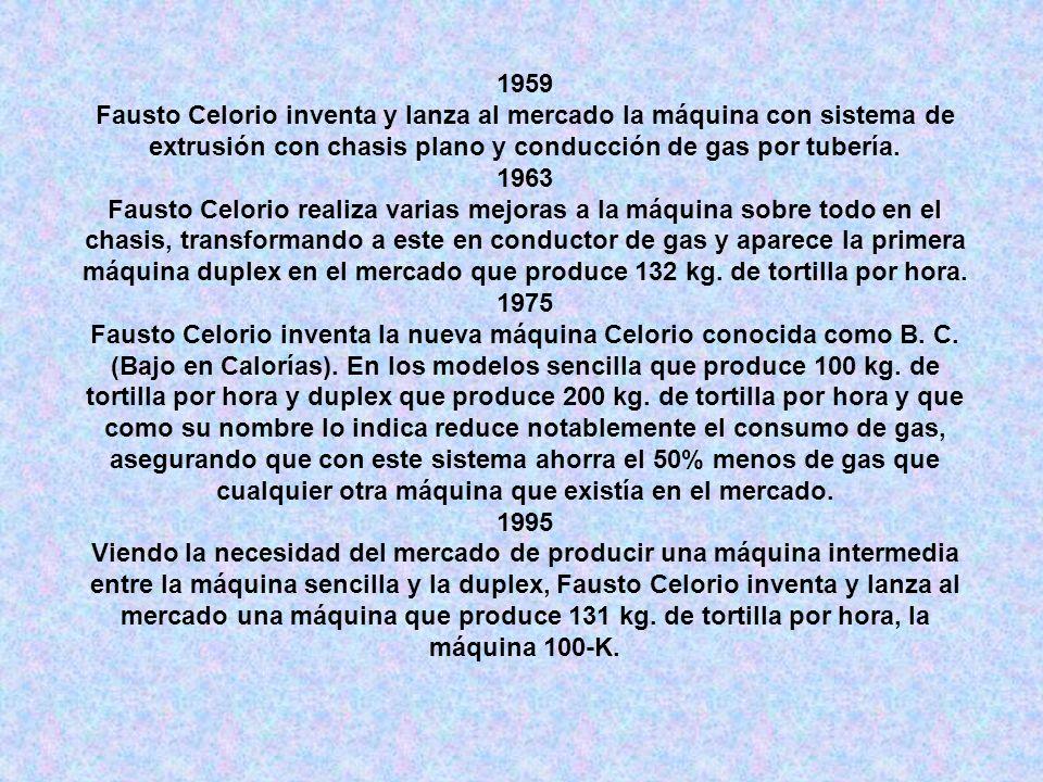 1959Fausto Celorio inventa y lanza al mercado la máquina con sistema de extrusión con chasis plano y conducción de gas por tubería.