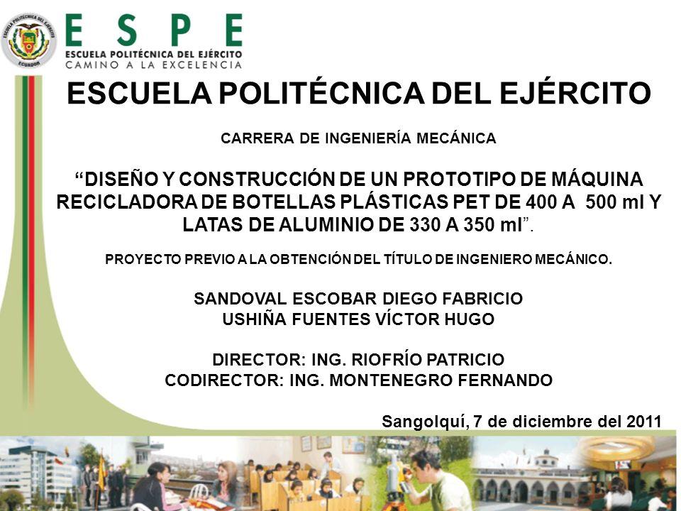 ESCUELA POLITÉCNICA DEL EJÉRCITO CARRERA DE INGENIERÍA MECÁNICA DISEÑO Y CONSTRUCCIÓN DE UN PROTOTIPO DE MÁQUINA RECICLADORA DE BOTELLAS PLÁSTICAS PET DE 400 A 500 ml Y LATAS DE ALUMINIO DE 330 A 350 ml . PROYECTO PREVIO A LA OBTENCIÓN DEL TÍTULO DE INGENIERO MECÁNICO. SANDOVAL ESCOBAR DIEGO FABRICIO USHIÑA FUENTES VÍCTOR HUGO DIRECTOR: ING. RIOFRÍO PATRICIO CODIRECTOR: ING. MONTENEGRO FERNANDO Sangolquí, 7 de diciembre del 2011