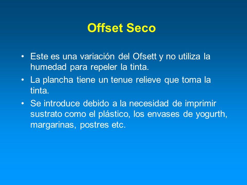 Offset Seco Este es una variación del Ofsett y no utiliza la humedad para repeler la tinta. La plancha tiene un tenue relieve que toma la tinta.