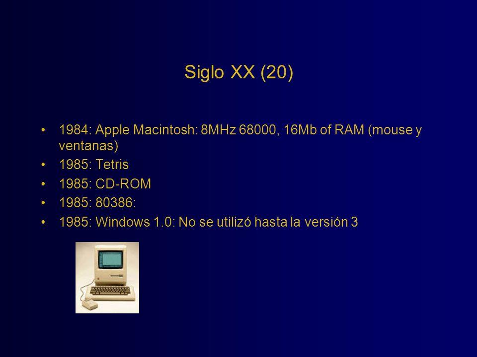 Siglo XX (20) 1984: Apple Macintosh: 8MHz 68000, 16Mb of RAM (mouse y ventanas) 1985: Tetris. 1985: CD-ROM.