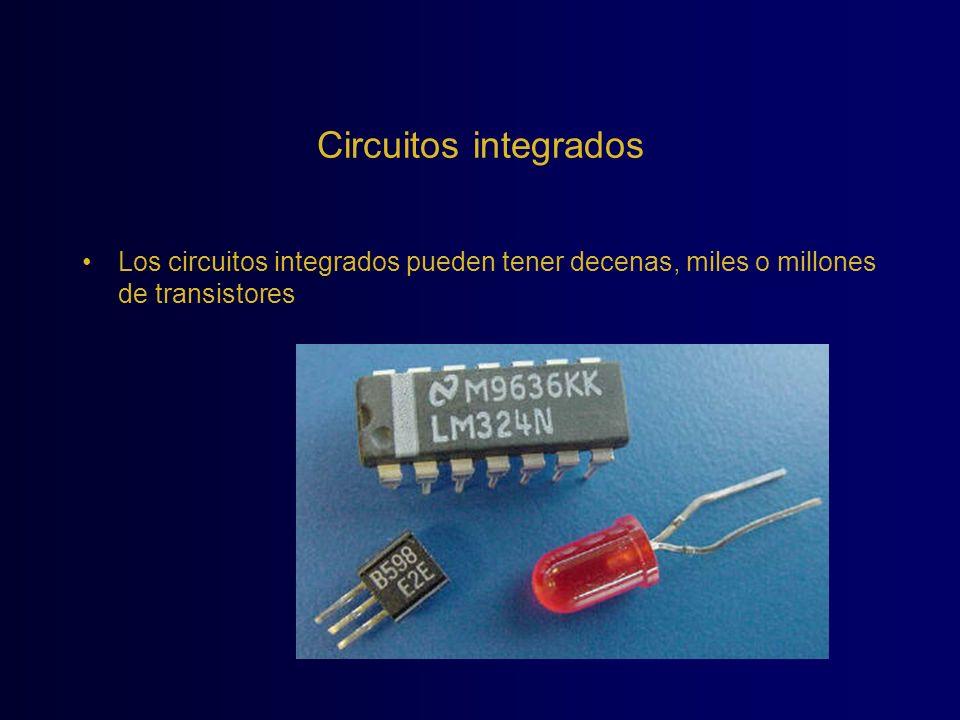 Circuitos integrados Los circuitos integrados pueden tener decenas, miles o millones de transistores.
