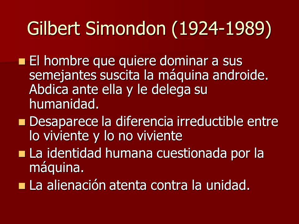 Gilbert Simondon (1924-1989) El hombre que quiere dominar a sus semejantes suscita la máquina androide. Abdica ante ella y le delega su humanidad.
