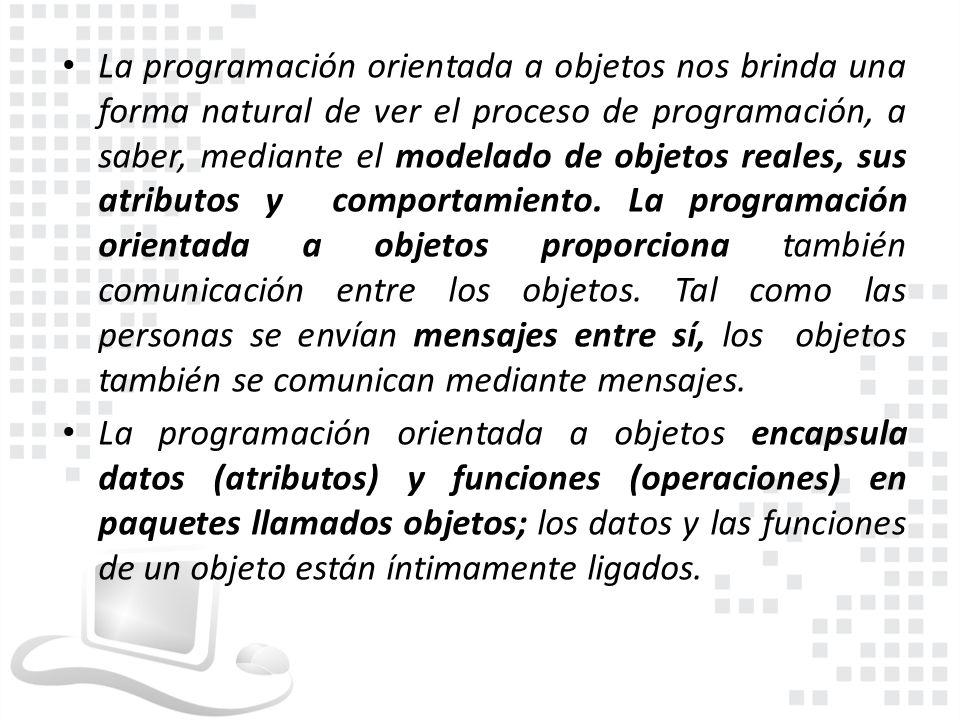 La programación orientada a objetos nos brinda una forma natural de ver el proceso de programación, a saber, mediante el modelado de objetos reales, sus atributos y comportamiento. La programación orientada a objetos proporciona también comunicación entre los objetos. Tal como las personas se envían mensajes entre sí, los objetos también se comunican mediante mensajes.