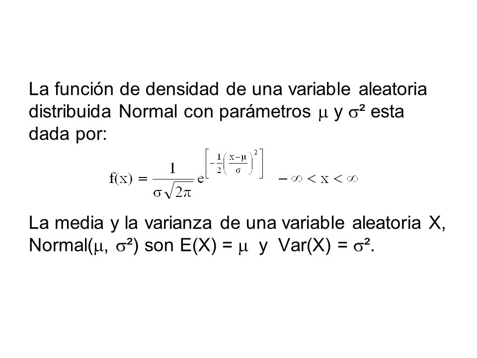 La función de densidad de una variable aleatoria distribuida Normal con parámetros  y ² esta dada por: La media y la varianza de una variable aleatoria X, Normal(, ²) son E(X) =  y Var(X) = ².
