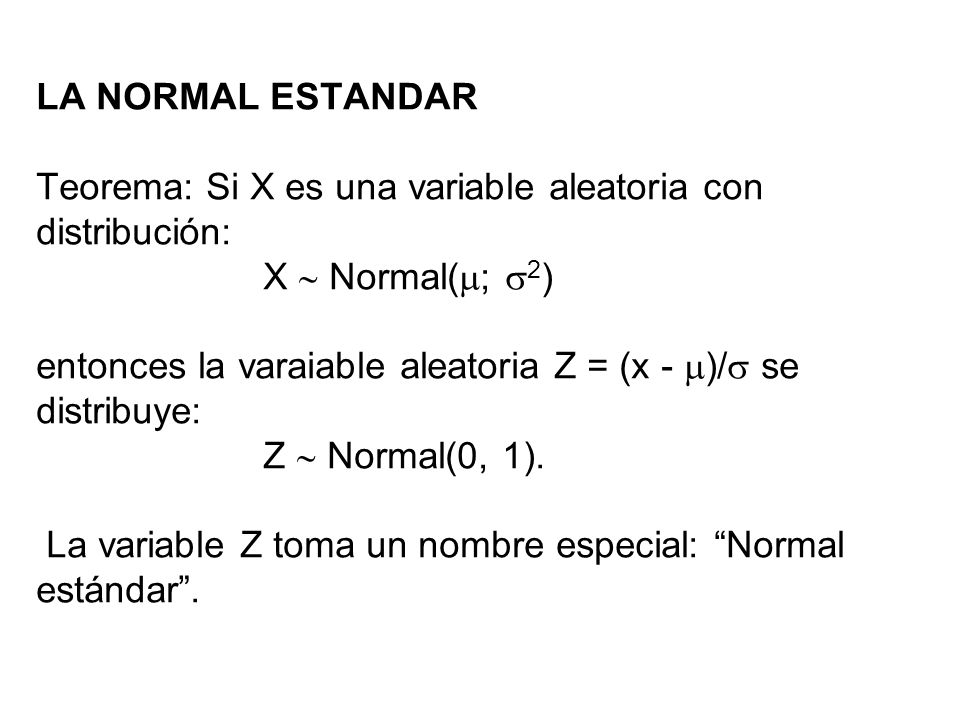 LA NORMAL ESTANDAR Teorema: Si X es una variable aleatoria con distribución: X  Normal(; 2) entonces la varaiable aleatoria Z = (x - )/ se distribuye: Z  Normal(0, 1).