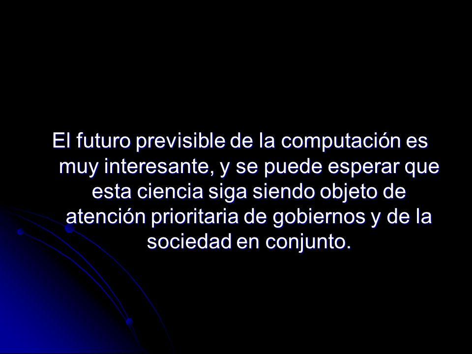 El futuro previsible de la computación es muy interesante, y se puede esperar que esta ciencia siga siendo objeto de atención prioritaria de gobiernos y de la sociedad en conjunto.
