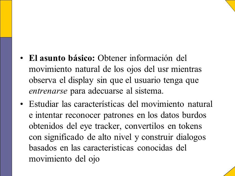 El asunto básico: Obtener información del movimiento natural de los ojos del usr mientras observa el display sin que el usuario tenga que entrenarse para adecuarse al sistema.