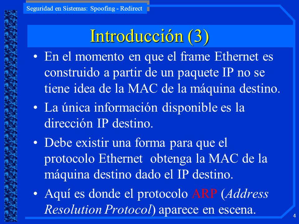 Introducción (3) En el momento en que el frame Ethernet es construido a partir de un paquete IP no se tiene idea de la MAC de la máquina destino.
