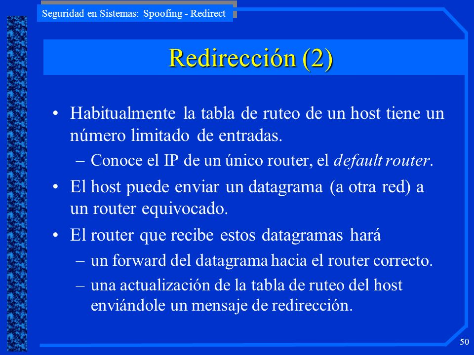 Redirección (2) Habitualmente la tabla de ruteo de un host tiene un número limitado de entradas. Conoce el IP de un único router, el default router.