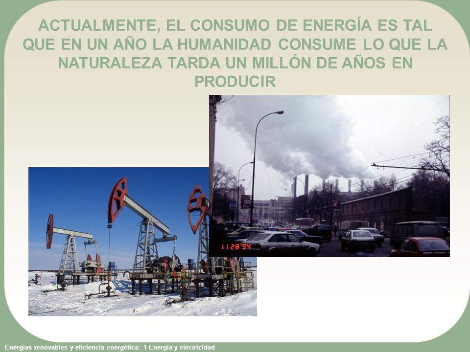 ACTUALMENTE, EL CONSUMO DE ENERGÍA ES TAL QUE EN UN AÑO LA HUMANIDAD CONSUME LO QUE LA NATURALEZA TARDA UN MILLÓN DE AÑOS EN PRODUCIR