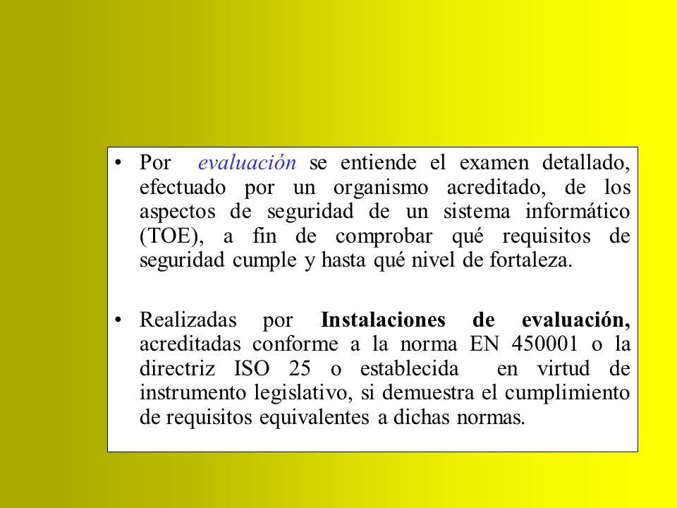 Por evaluación se entiende el examen detallado, efectuado por un organismo acreditado, de los aspectos de seguridad de un sistema informático (TOE), a fin de comprobar qué requisitos de seguridad cumple y hasta qué nivel de fortaleza.