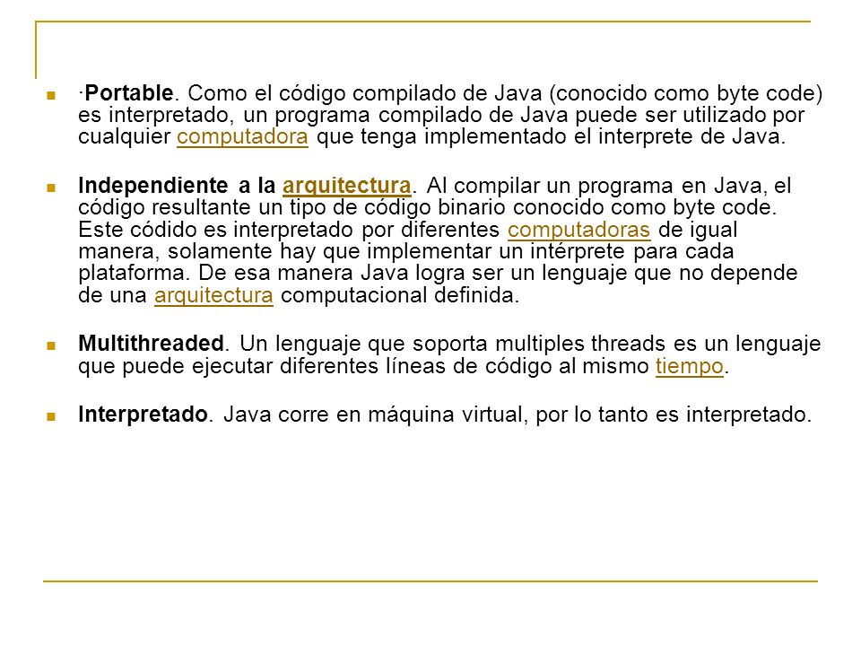 ·Portable. Como el código compilado de Java (conocido como byte code) es interpretado, un programa compilado de Java puede ser utilizado por cualquier computadora que tenga implementado el interprete de Java.