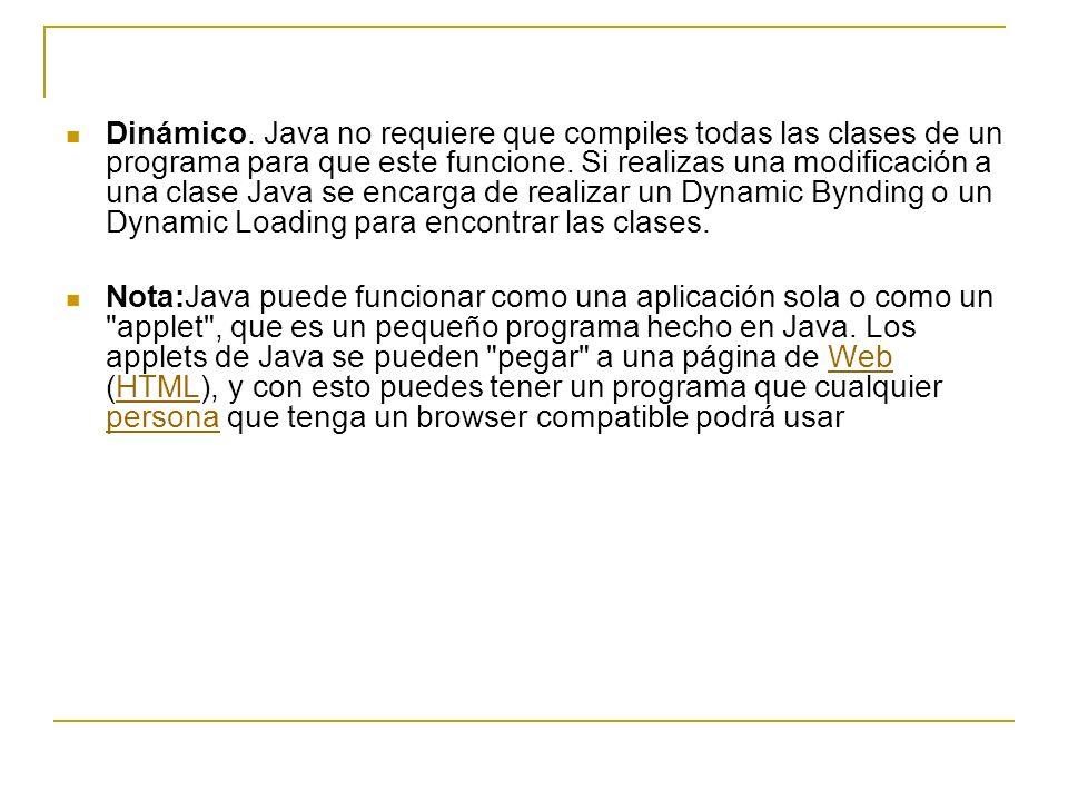 Dinámico. Java no requiere que compiles todas las clases de un programa para que este funcione. Si realizas una modificación a una clase Java se encarga de realizar un Dynamic Bynding o un Dynamic Loading para encontrar las clases.