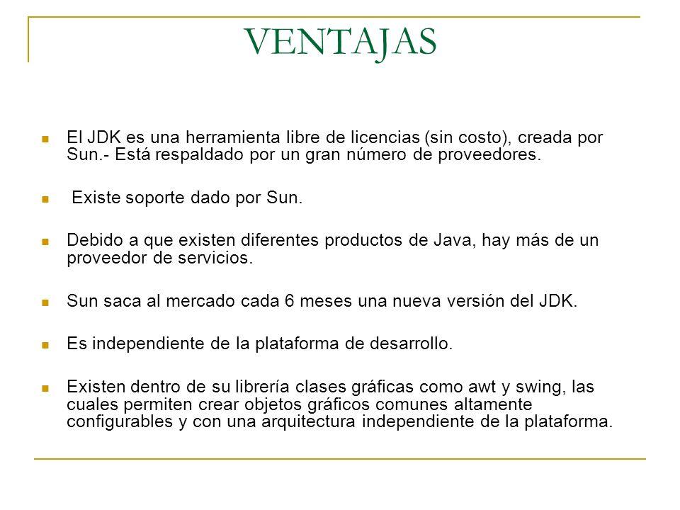 VENTAJAS El JDK es una herramienta libre de licencias (sin costo), creada por Sun.- Está respaldado por un gran número de proveedores.