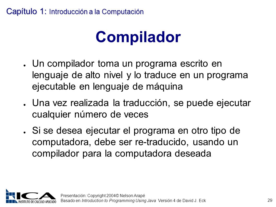 Compilador Un compilador toma un programa escrito en lenguaje de alto nivel y lo traduce en un programa ejecutable en lenguaje de máquina.