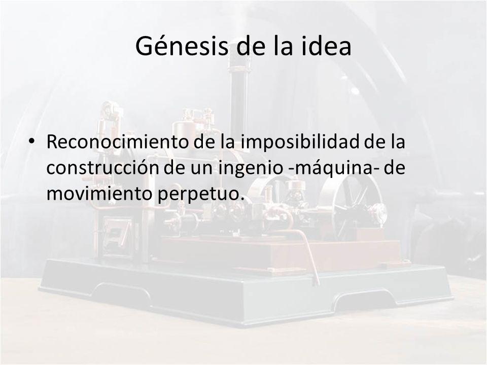 Génesis de la idea Reconocimiento de la imposibilidad de la construcción de un ingenio -máquina- de movimiento perpetuo.