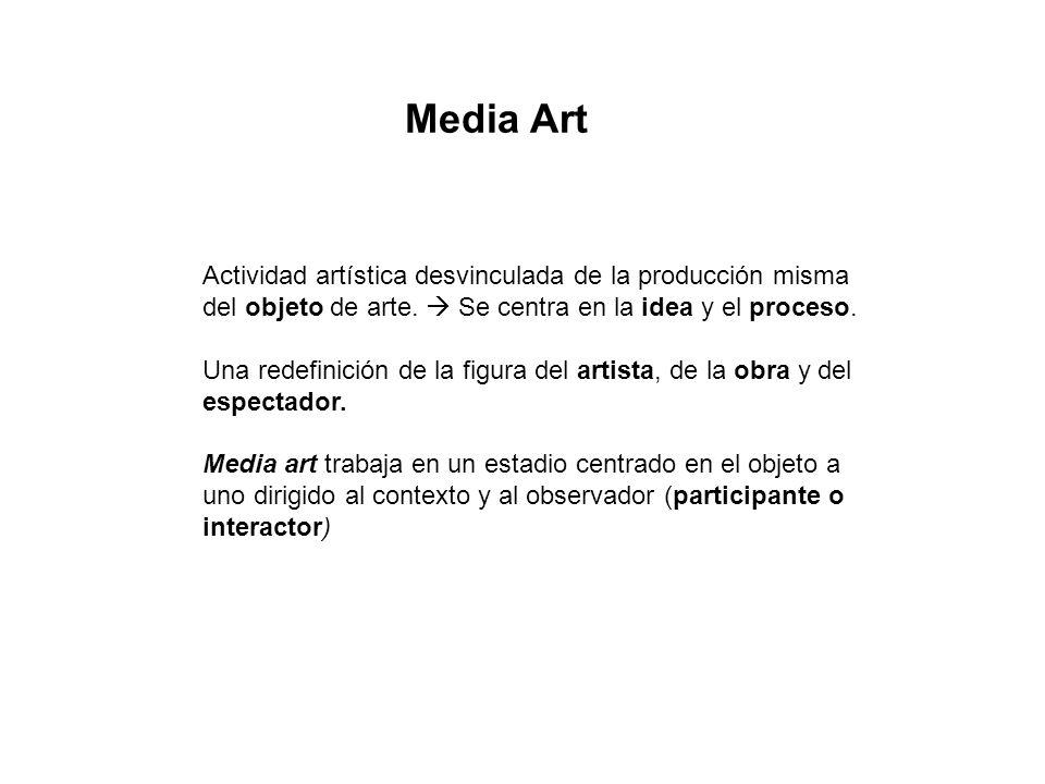 Media Art Actividad artística desvinculada de la producción misma del objeto de arte.  Se centra en la idea y el proceso.