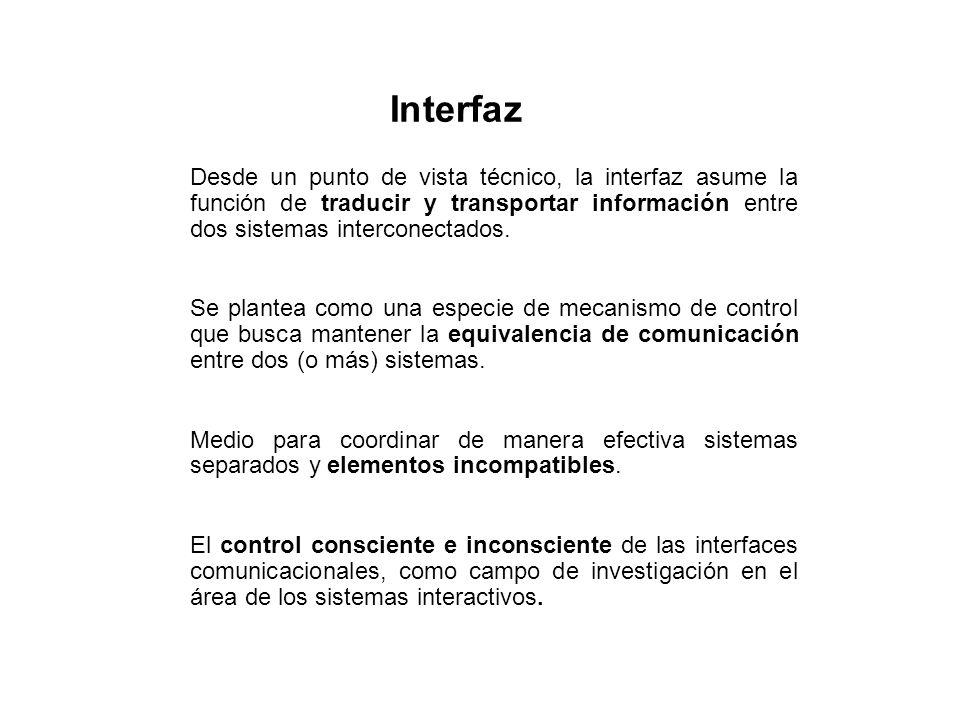 Interfaz Desde un punto de vista técnico, la interfaz asume la función de traducir y transportar información entre dos sistemas interconectados.