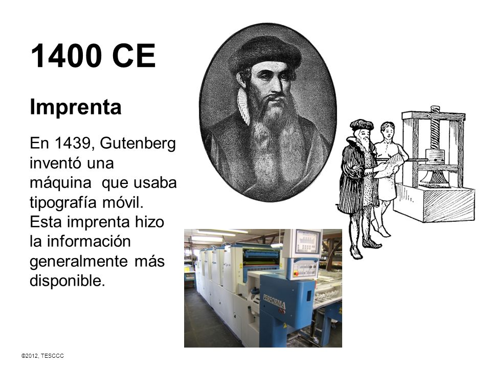 1400 CE Imprenta. En 1439, Gutenberg inventó una máquina que usaba tipografía móvil. Esta imprenta hizo la información generalmente más disponible.