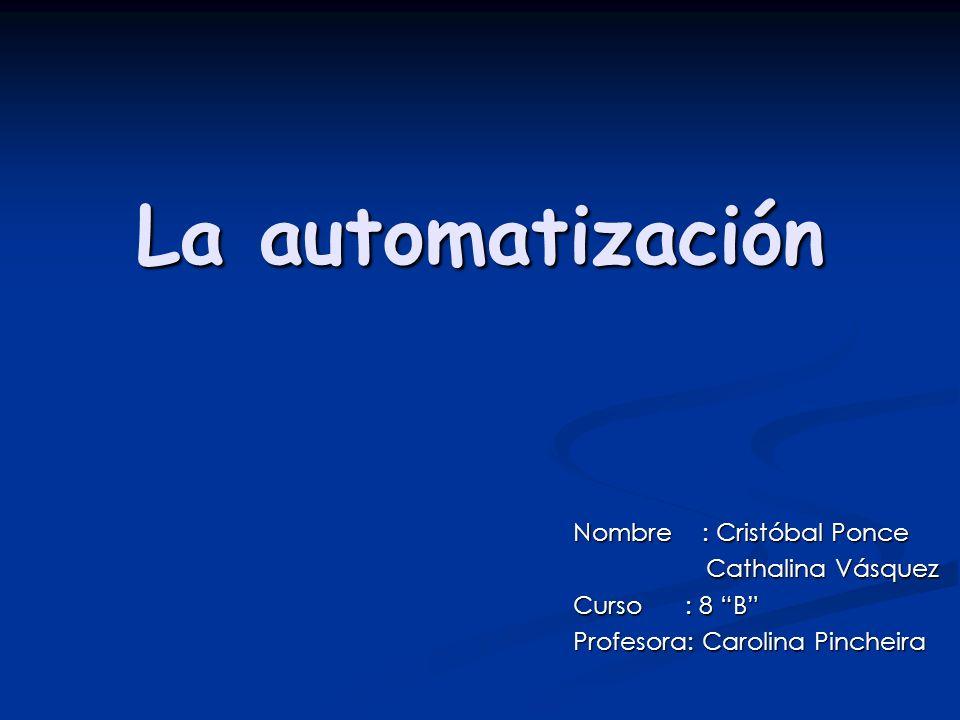 La automatización Nombre : Cristóbal Ponce Cathalina Vásquez