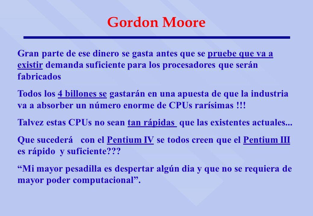 Gordon Moore Gran parte de ese dinero se gasta antes que se pruebe que va a existir demanda suficiente para los procesadores que serán fabricados.