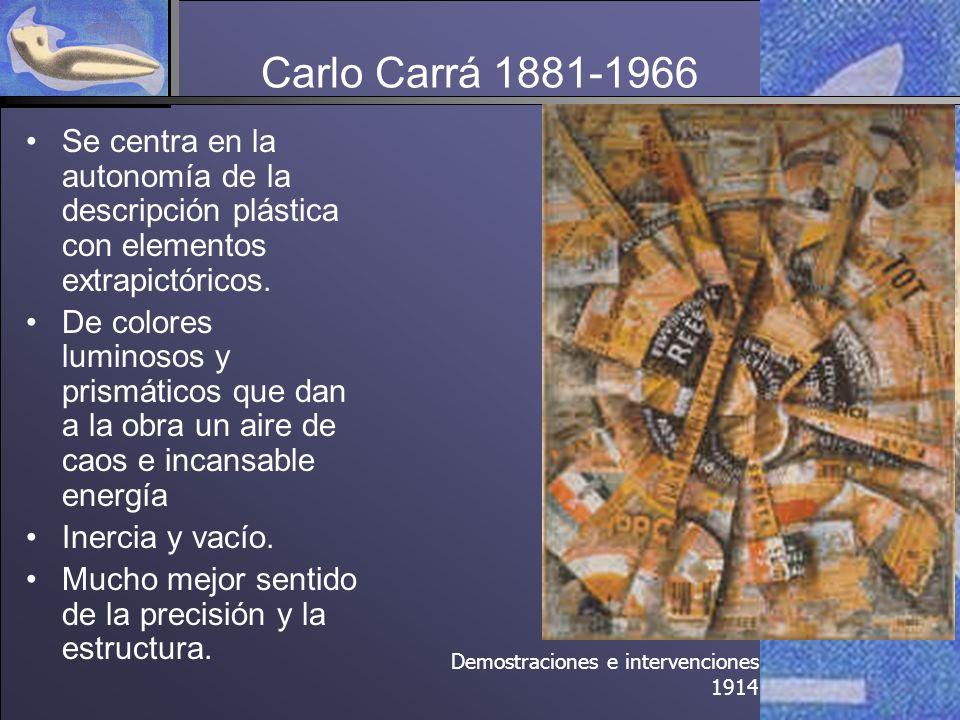 Carlo Carrá 1881-1966 Se centra en la autonomía de la descripción plástica con elementos extrapictóricos.