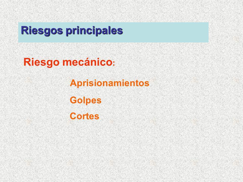 Riesgos principales Riesgo mecánico: Aprisionamientos Golpes Cortes