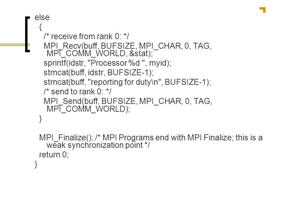 else{ /* receive from rank 0: */ MPI_Recv(buff, BUFSIZE, MPI_CHAR, 0, TAG, MPI_COMM_WORLD, &stat); sprintf(idstr, Processor %d , myid);