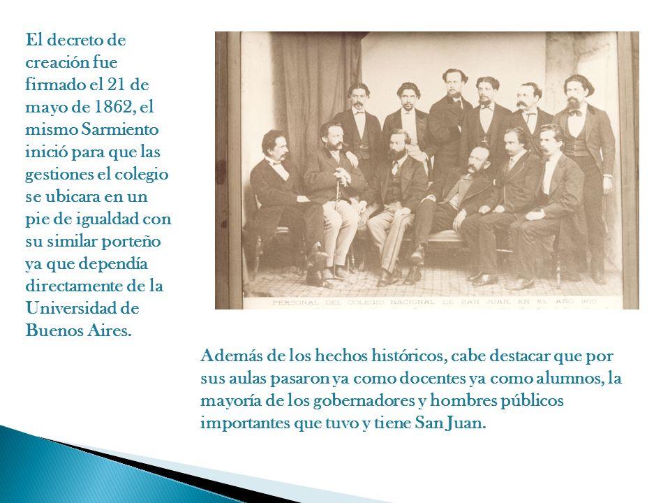 El decreto de creación fue firmado el 21 de mayo de 1862, el mismo Sarmiento inició para que las gestiones el colegio se ubicara en un pie de igualdad con su similar porteño ya que dependía directamente de la Universidad de Buenos Aires.